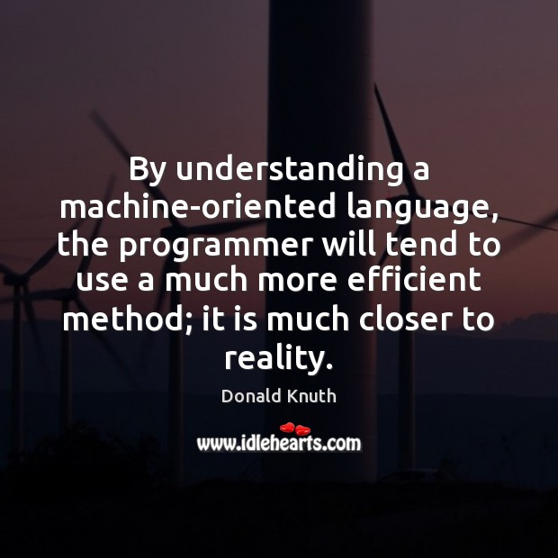 By understanding a machine-oriented language, the programmer will tend to use a Donald Knuth Picture Quote