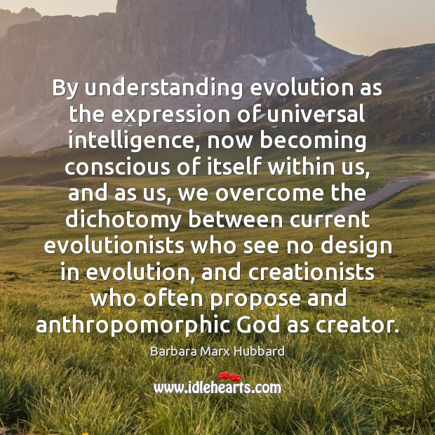 By understanding evolution as the expression of universal intelligence, now becoming conscious Design Quotes Image