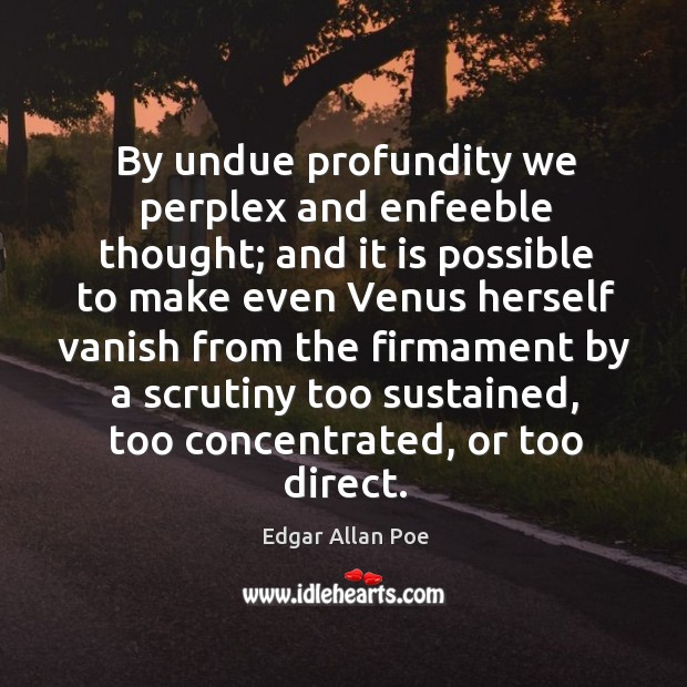 By undue profundity we perplex and enfeeble thought; and it is possible Image