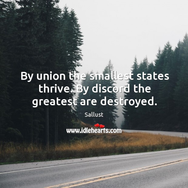 By union the smallest states thrive. By discord the greatest are destroyed. Image