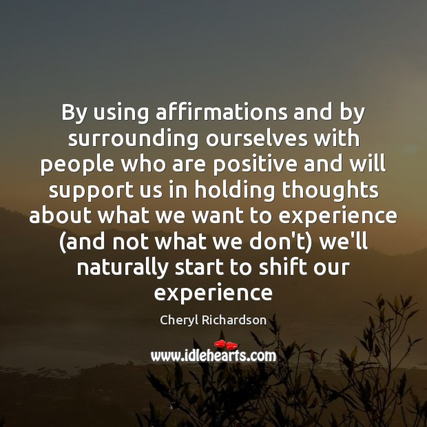 By using affirmations and by surrounding ourselves with people who are positive Cheryl Richardson Picture Quote