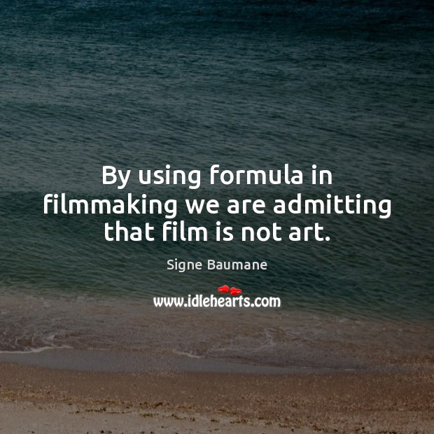By using formula in filmmaking we are admitting that film is not art. Image