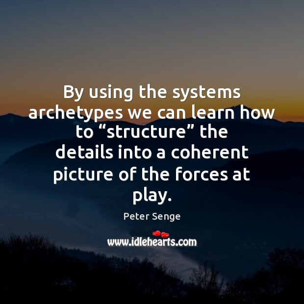 """By using the systems archetypes we can learn how to """"structure"""" the Peter Senge Picture Quote"""