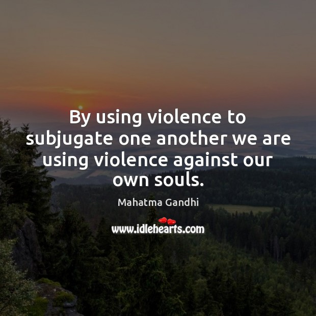 By using violence to subjugate one another we are using violence against our own souls. Image