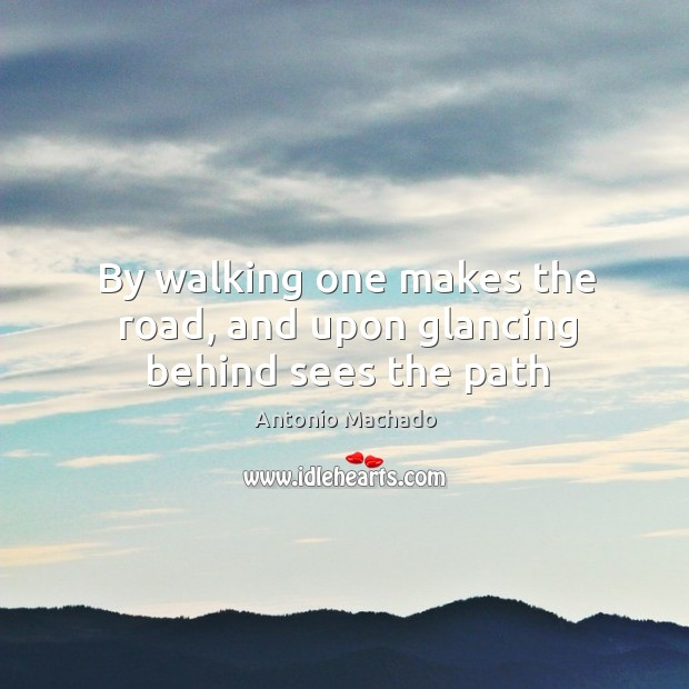 By walking one makes the road, and upon glancing behind sees the path Antonio Machado Picture Quote