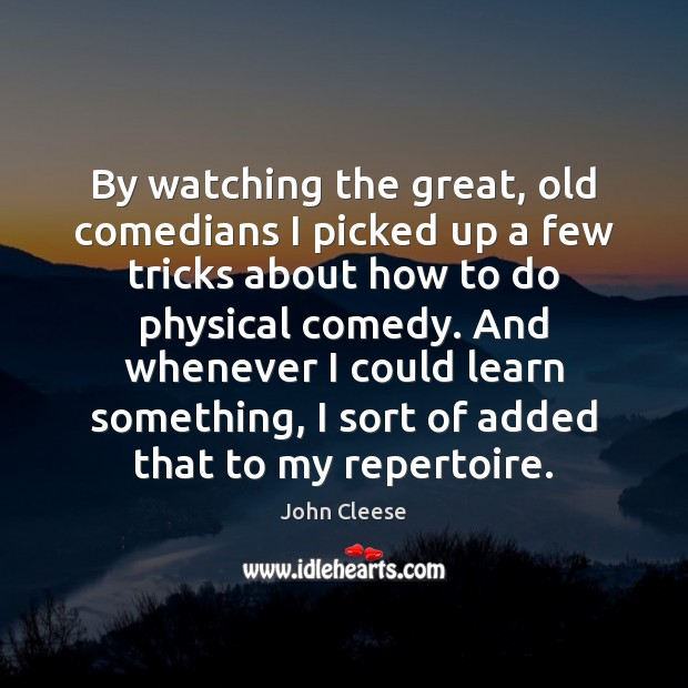 By watching the great, old comedians I picked up a few tricks John Cleese Picture Quote