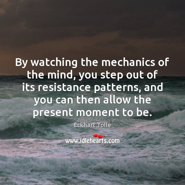 By watching the mechanics of the mind, you step out of its Image