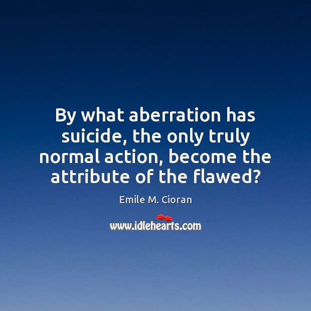 By what aberration has suicide, the only truly normal action, become the Emile M. Cioran Picture Quote