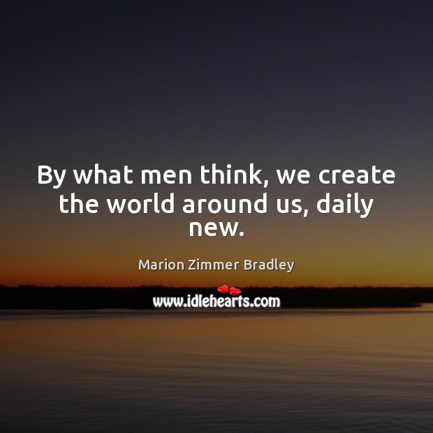Image, By what men think, we create the world around us, daily new.