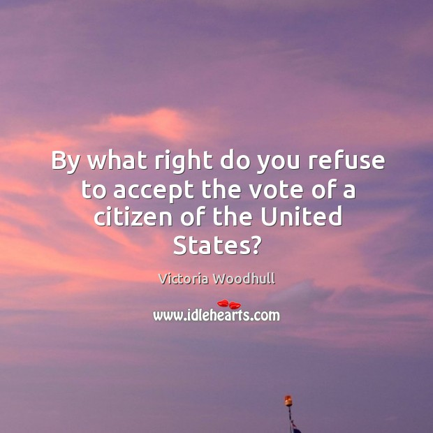 By what right do you refuse to accept the vote of a citizen of the united states? Victoria Woodhull Picture Quote
