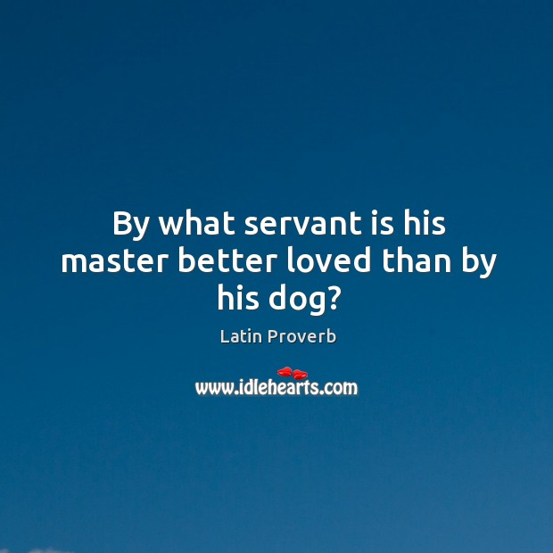 Image, By what servant is his master better loved than by his dog?