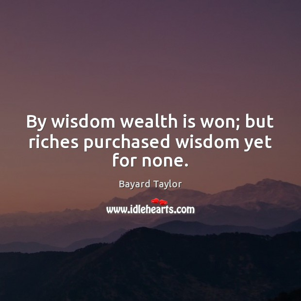 By wisdom wealth is won; but riches purchased wisdom yet for none. Bayard Taylor Picture Quote