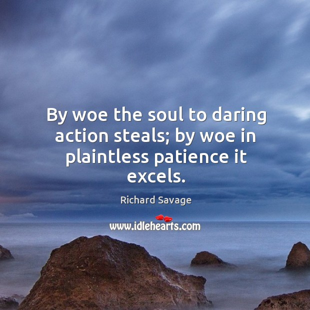 By woe the soul to daring action steals; by woe in plaintless patience it excels. Image
