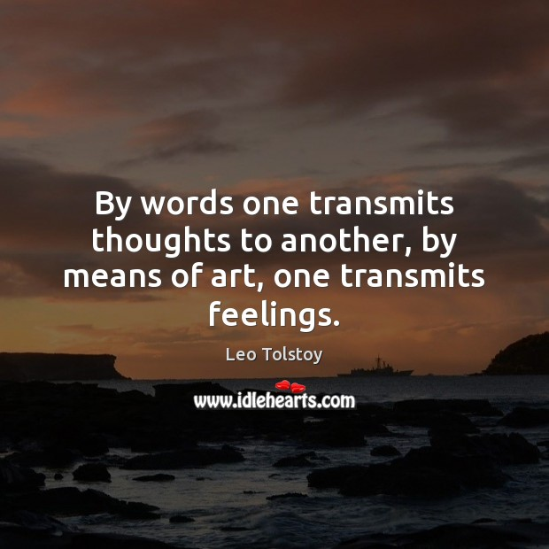 By words one transmits thoughts to another, by means of art, one transmits feelings. Leo Tolstoy Picture Quote