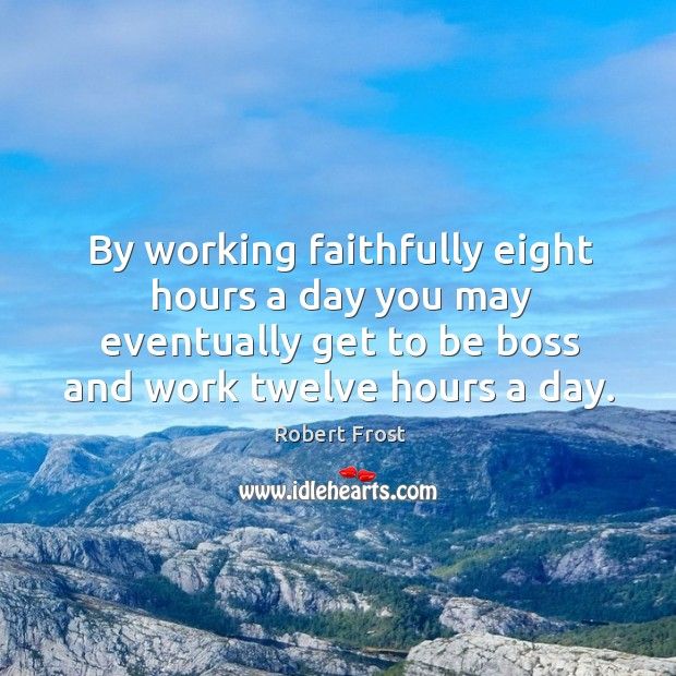 By working faithfully eight hours a day you may eventually get to be boss and work twelve hours a day. Image