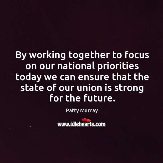 By working together to focus on our national priorities today we can Union Quotes Image
