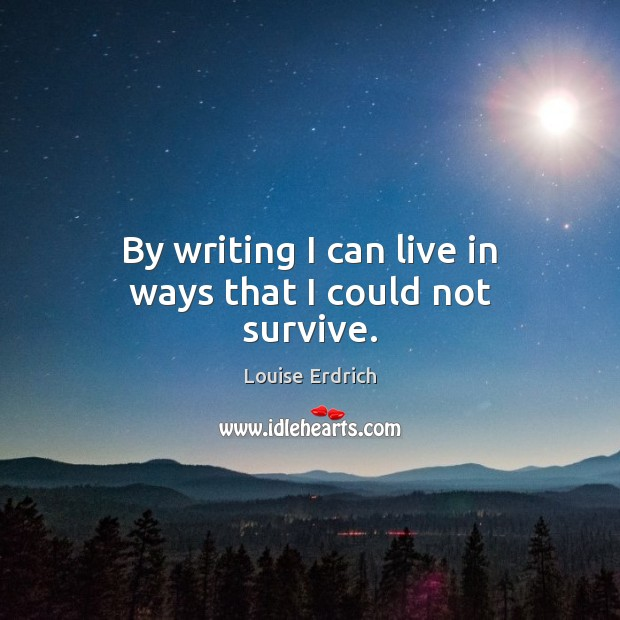 By writing I can live in ways that I could not survive. Louise Erdrich Picture Quote