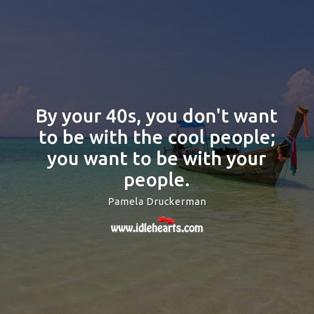 Image, By your 40s, you don't want to be with the cool people; you want to be with your people.