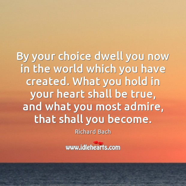 By your choice dwell you now in the world which you have Richard Bach Picture Quote