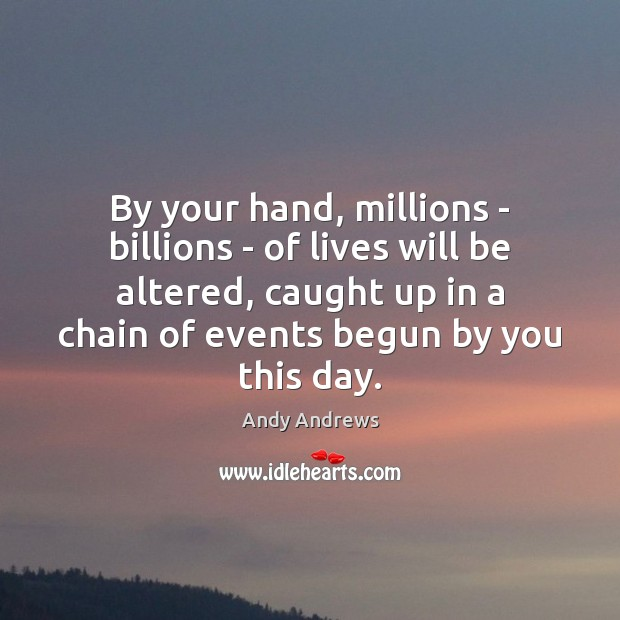 Image, By your hand, millions – billions – of lives will be altered,