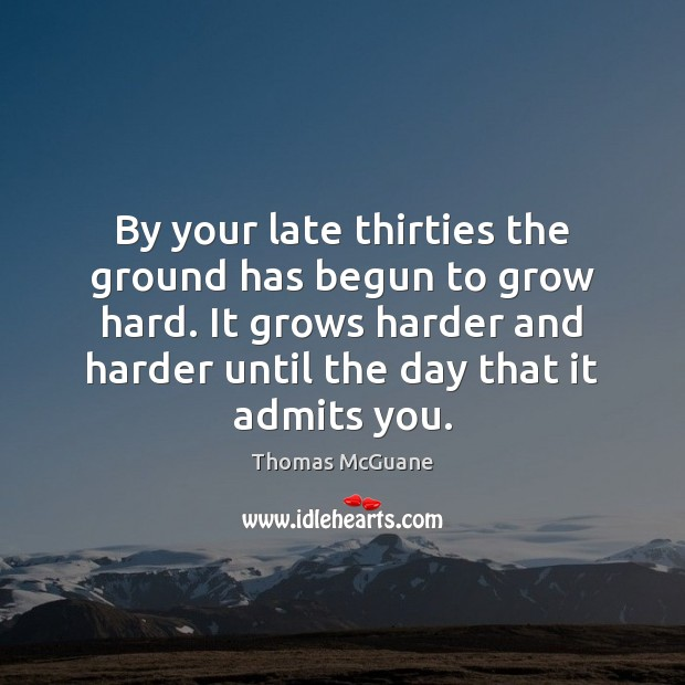 By your late thirties the ground has begun to grow hard. It Thomas McGuane Picture Quote