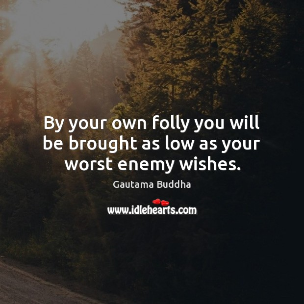 By your own folly you will be brought as low as your worst enemy wishes. Image