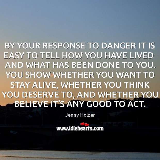 BY YOUR RESPONSE TO DANGER IT IS EASY TO TELL HOW YOU Jenny Holzer Picture Quote