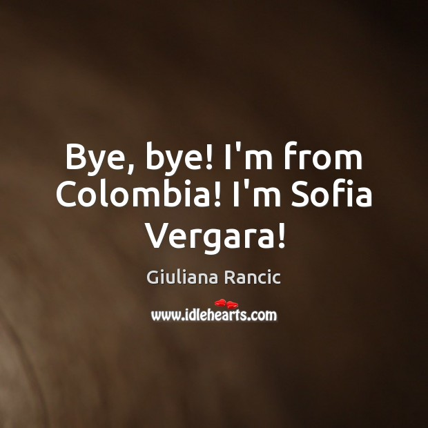 Bye, bye! I'm from Colombia! I'm Sofia Vergara! Giuliana Rancic Picture Quote