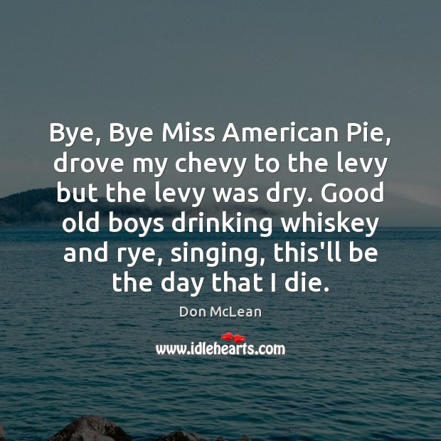 Bye, Bye Miss American Pie, drove my chevy to the levy but Don McLean Picture Quote