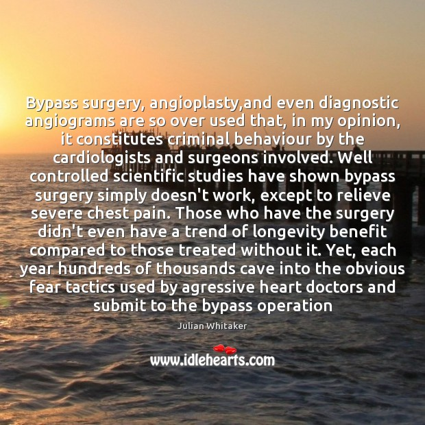 Image, Bypass surgery, angioplasty,and even diagnostic angiograms are so over used that,