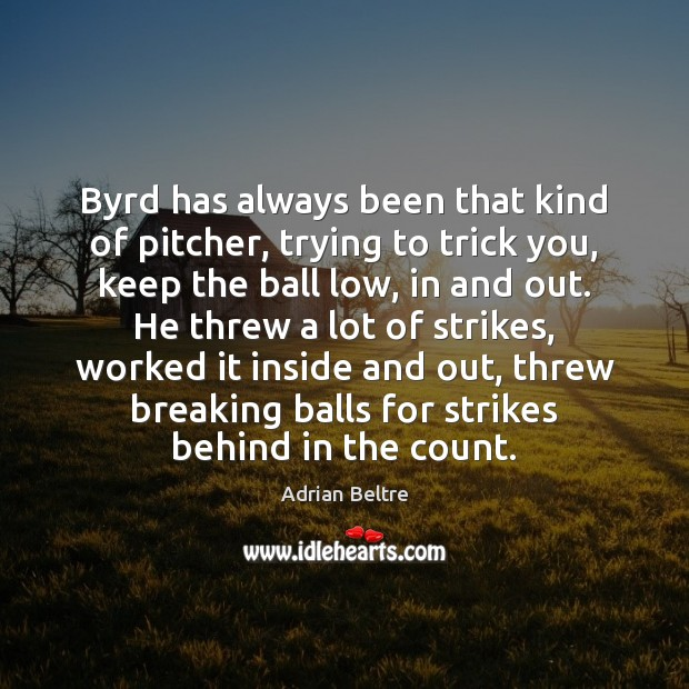 Image, Byrd has always been that kind of pitcher, trying to trick you,
