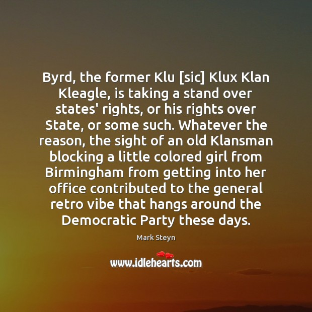 Byrd, the former Klu [sic] Klux Klan Kleagle, is taking a stand Mark Steyn Picture Quote