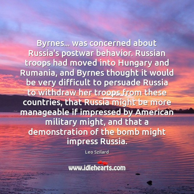 Byrnes… was concerned about Russia's postwar behavior. Russian troops had moved into Leo Szilard Picture Quote