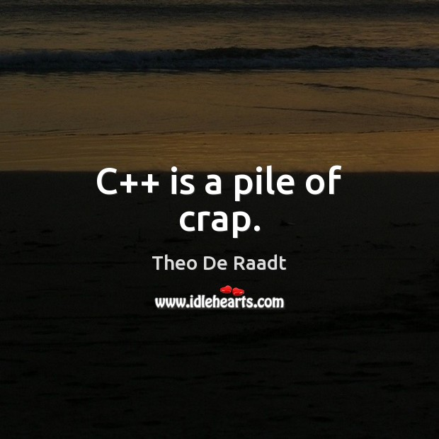 C++ is a pile of crap. Theo De Raadt Picture Quote