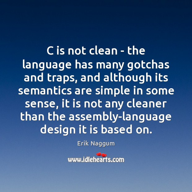 Image, C is not clean – the language has many gotchas and traps,