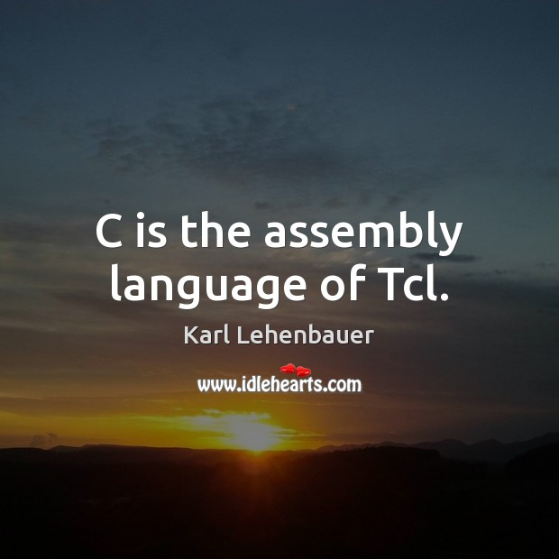 Image, C is the assembly language of Tcl.