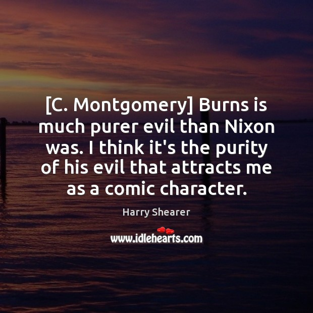 [C. Montgomery] Burns is much purer evil than Nixon was. I think Harry Shearer Picture Quote