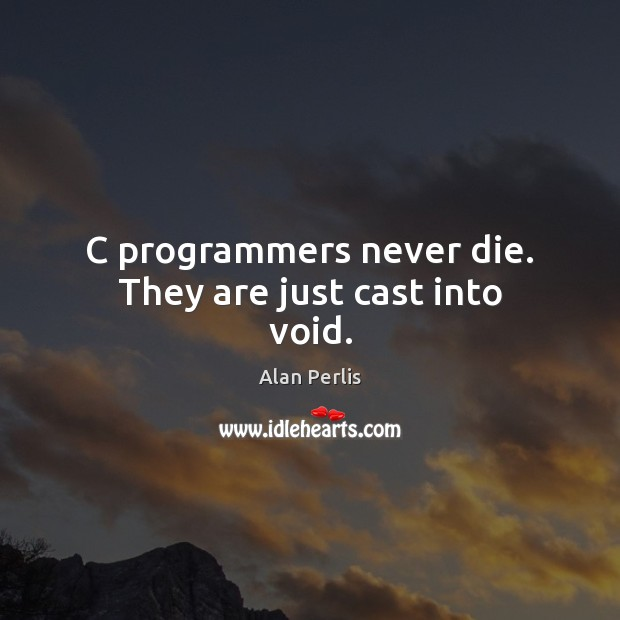 C programmers never die. They are just cast into void. Alan Perlis Picture Quote