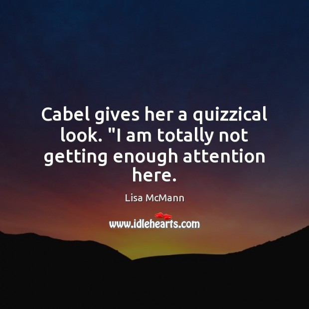 """Cabel gives her a quizzical look. """"I am totally not getting enough attention here. Lisa McMann Picture Quote"""
