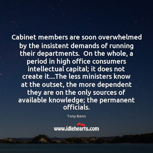 Cabinet members are soon overwhelmed by the insistent demands of running their Tony Benn Picture Quote