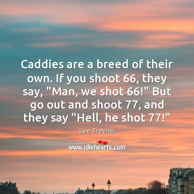 """Caddies are a breed of their own. If you shoot 66, they say, """" Lee Trevino Picture Quote"""