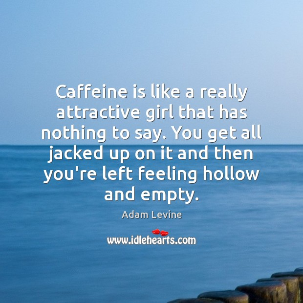 Image, Caffeine is like a really attractive girl that has nothing to say.