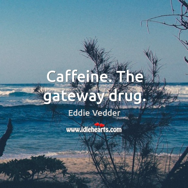 Caffeine. The gateway drug. Image