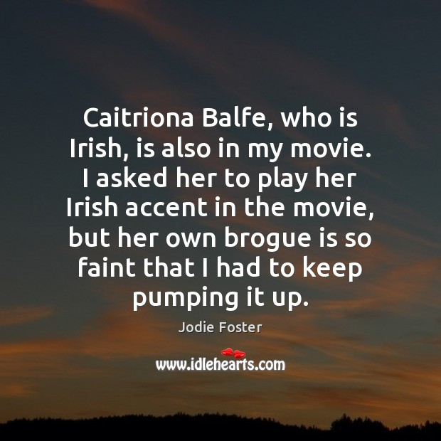 Caitriona Balfe, who is Irish, is also in my movie. I asked Jodie Foster Picture Quote