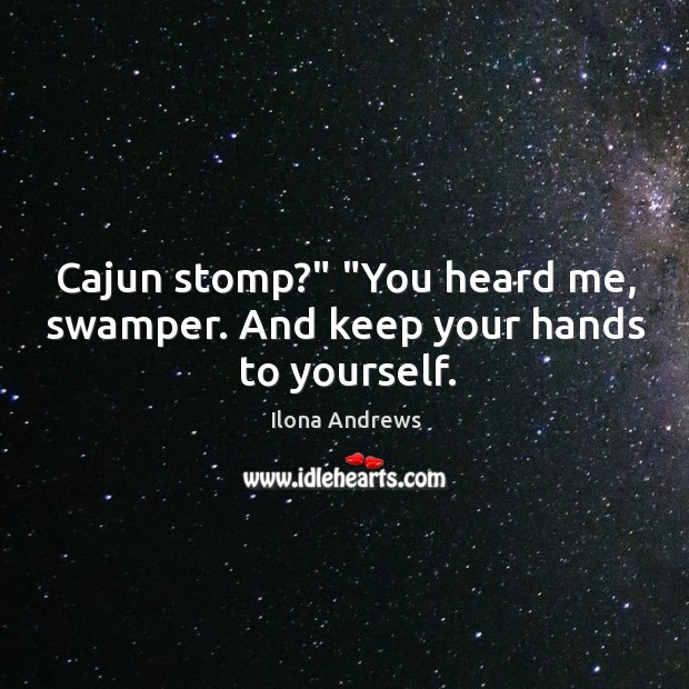 "Image, Cajun stomp?"" ""You heard me, swamper. And keep your hands to yourself."