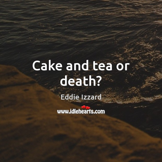 Cake and tea or death? Eddie Izzard Picture Quote