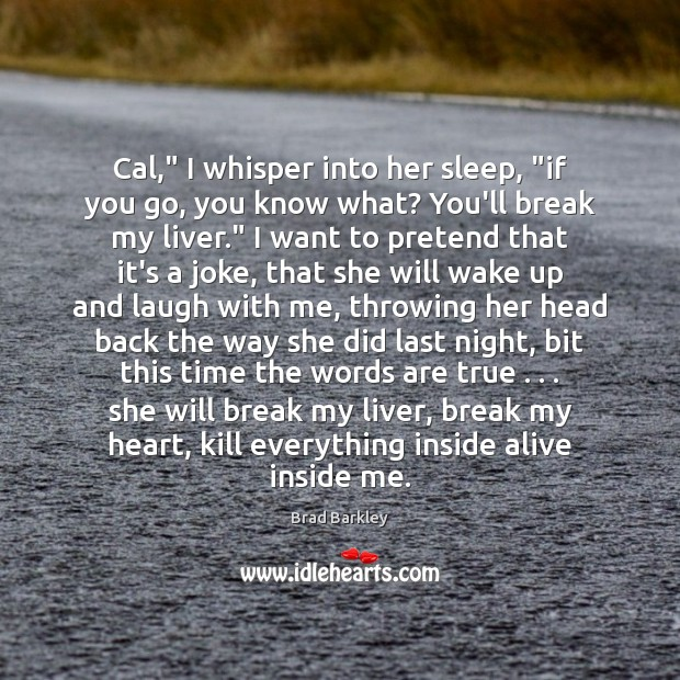 "Image, Cal,"" I whisper into her sleep, ""if you go, you know what?"