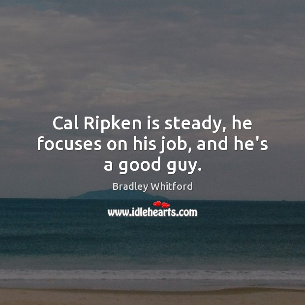 Image, Cal Ripken is steady, he focuses on his job, and he's a good guy.