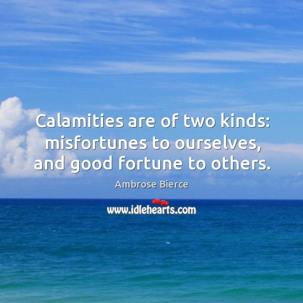 Image, Calamities are of two kinds: misfortunes to ourselves, and good fortune to others.