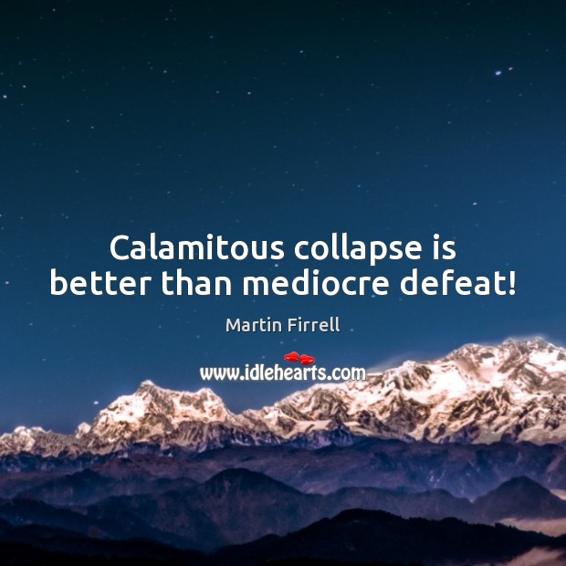 Calamitous collapse is better than mediocre defeat! Martin Firrell Picture Quote